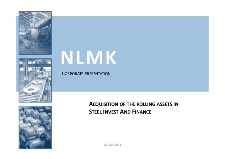 NLMKCORPORATE PRESENTATION            ACQUISITION OF THE ROLLING ASSETS IN            STEEL INVEST AND FINANCE            ...