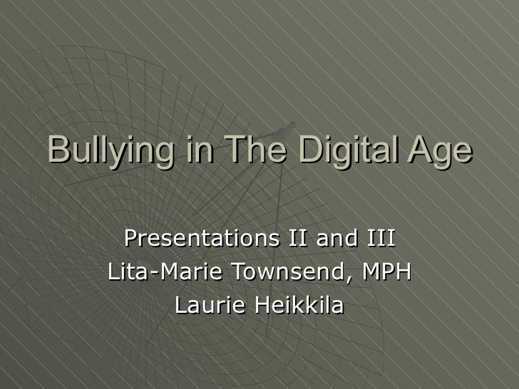 Bullying in The Digital Age  Presentations II and III Lita-Marie Townsend, MPH Laurie Heikkila