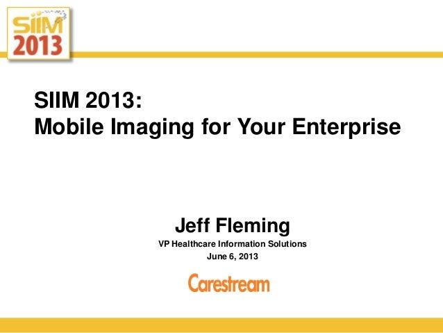 SIIM 2013:Mobile Imaging for Your EnterpriseJeff FlemingVP Healthcare Information SolutionsJune 6, 2013