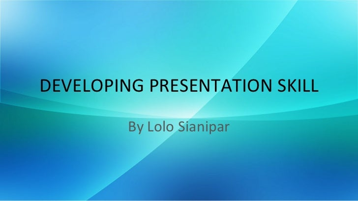 DEVELOPING PRESENTATION SKILL         By Lolo Sianipar