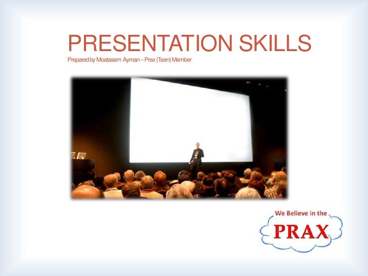 PRESENTATION SKILLSPrepared by Moatasem Ayman– Prax(Teen) Member