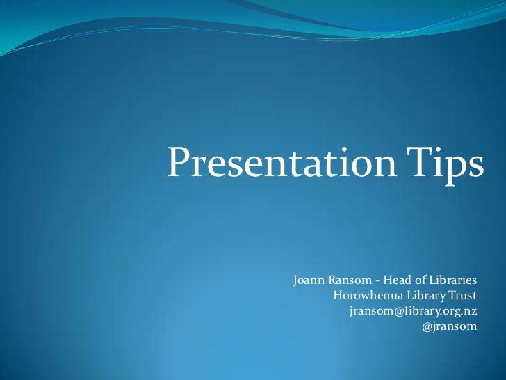 Presentation Tips      Joann Ransom - Head of Libraries             Horowhenua Library Trust               jransom@library...