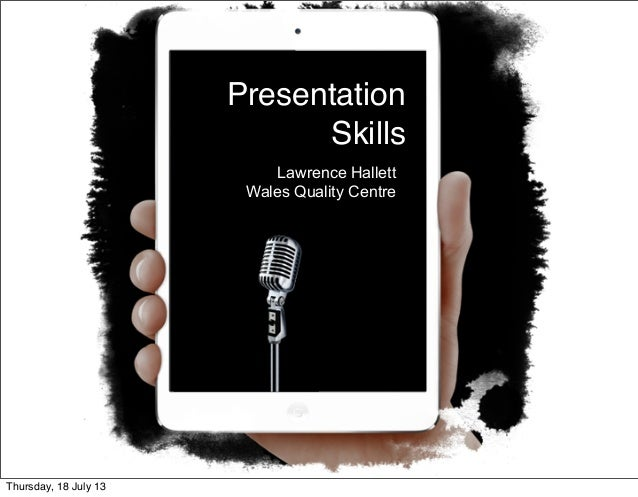 Presentation Skills Lawrence Hallett Wales Quality Centre Thursday, 18 July 13