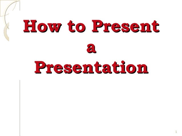 How to Present a Presentation  1