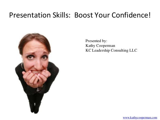 Presentation Skills: Boost Your Confidence! Presented by: Kathy Cooperman KC Leadership Consulting LLC  www.kathycooperman...