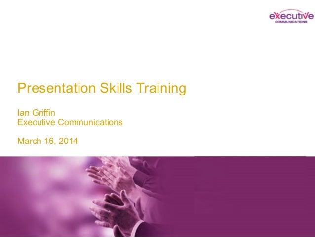 Presentation Skills Training Ian Griffin Executive Communications March 16, 2014 Ian Griffin Executive Communications