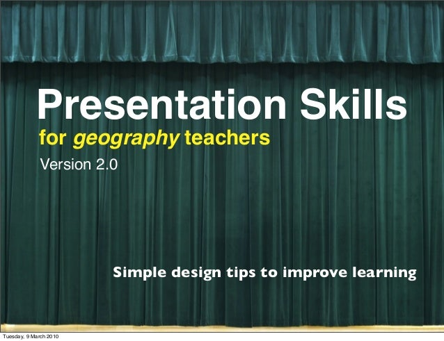 Presentation Skills for geography teachers Simple design tips to improve learning Version 2.0 Tuesday, 9 March 2010