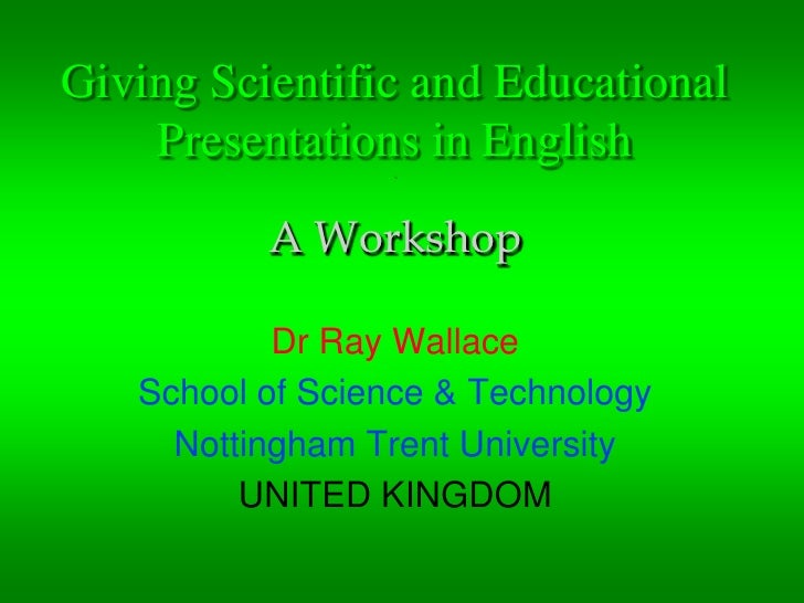 Giving Scientific and Educational Presentations in English . A Workshop<br />Dr Ray Wallace<br />School of Science & Techn...