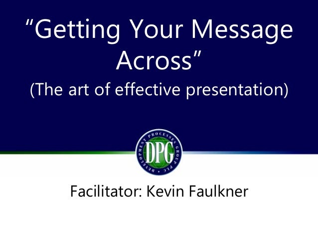 """""""Getting Your Message Across"""" (The art of effective presentation) Facilitator: Kevin Faulkner"""
