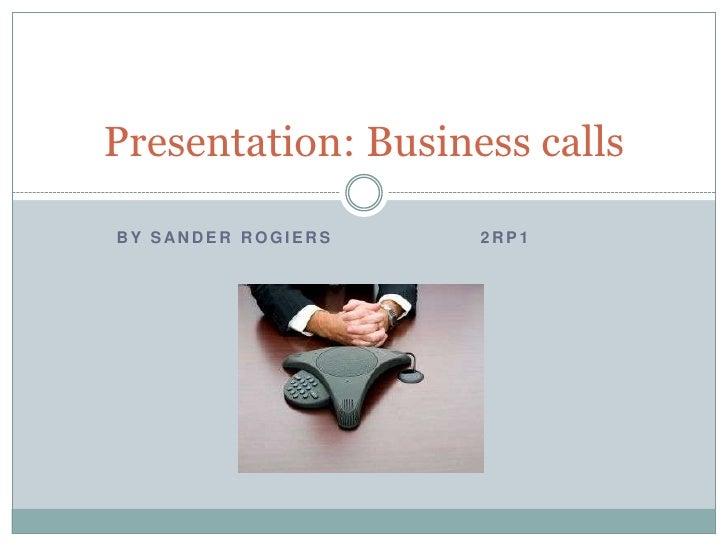 By Sander Rogiers2rp1<br />Presentation: Business calls<br />