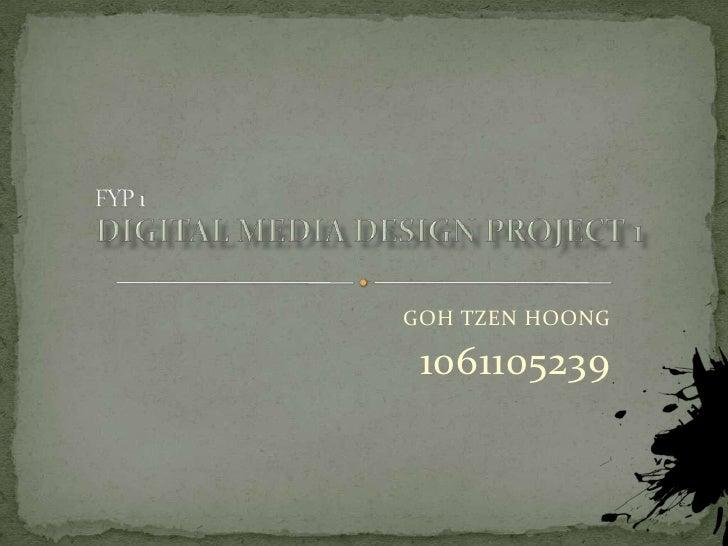 FYP 1 <br />Digital Media Design project 1 <br />GOH TZEN HOONG<br />1061105239<br />