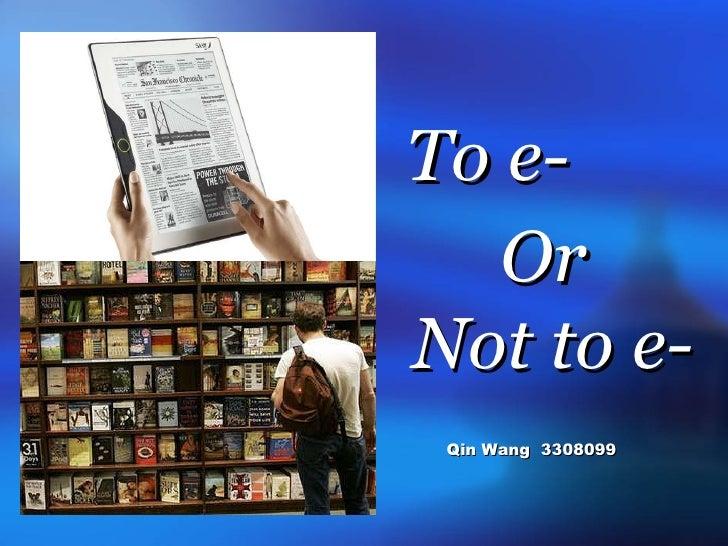 <ul><li>To e- </li></ul><ul><li>Or </li></ul><ul><li>Not to e-  </li></ul><ul><li>Qin Wang  3308099 </li></ul>