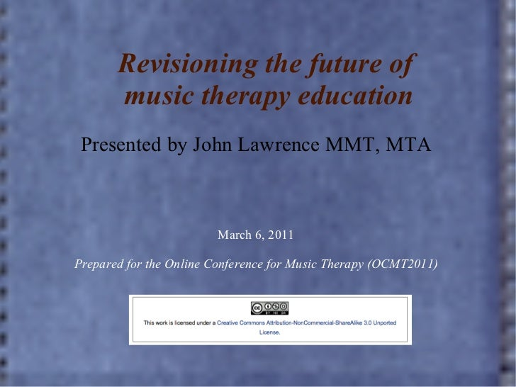Revisioning the future of  music therapy education Presented by John Lawrence MMT, MTA March 6, 2011 Prepared for the Onli...