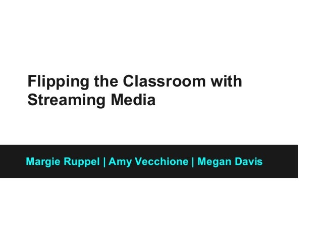 Flipping the Classroom with Streaming Media Margie Ruppel   Amy Vecchione   Megan Davis