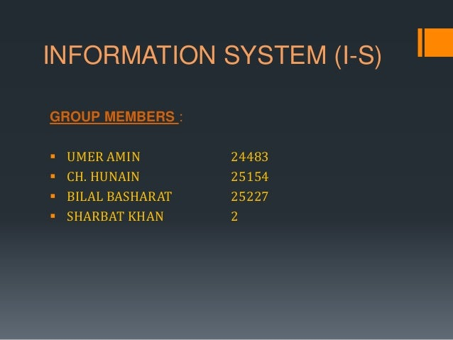 INFORMATION SYSTEM (I-S) GROUP MEMBERS :  UMER AMIN 24483  CH. HUNAIN 25154  BILAL BASHARAT 25227  SHARBAT KHAN 2