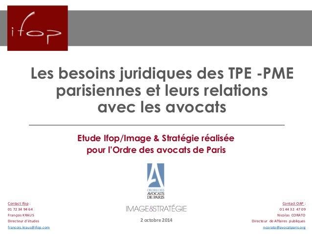 Les besoins juridiques des TPE -PME parisiennes et leurs relations avec les avocats 2 octobre 2014 Contact Ifop : 01 72 34...
