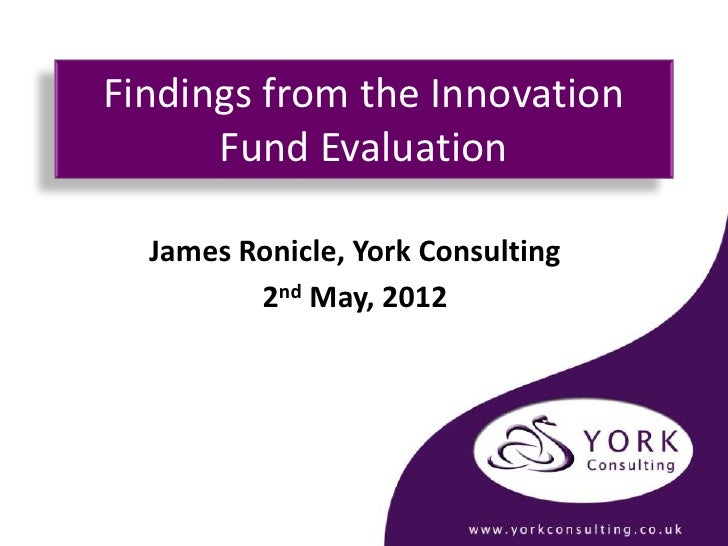 Findings from the Innovation      Fund Evaluation  James Ronicle, York Consulting         2nd May, 2012