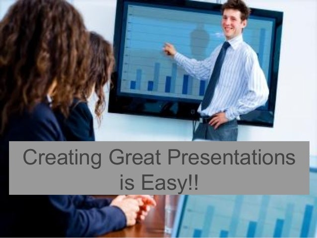 Creating Great Presentations is Easy!!