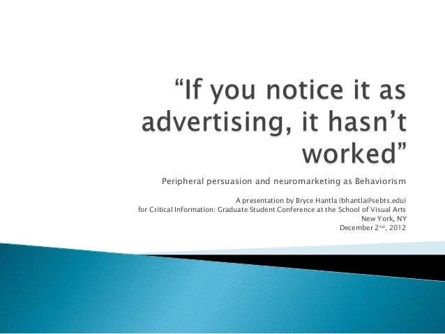 Peripheral persuasion and neuromarketing as Behaviorism A presentation by Bryce Hantla (bhantla@sebts.edu) for Critical In...