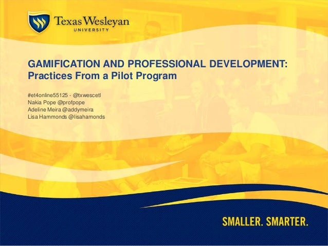 GAMIFICATION AND PROFESSIONAL DEVELOPMENT: Practices From a Pilot Program #et4online55125 - @txwescetl Nakia Pope @profpop...