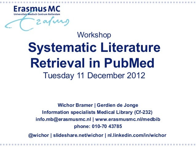 WorkshopSystematic LiteratureRetrieval in PubMed      Tuesday 11 December 2012            Wichor Bramer | Gerdien de Jonge...