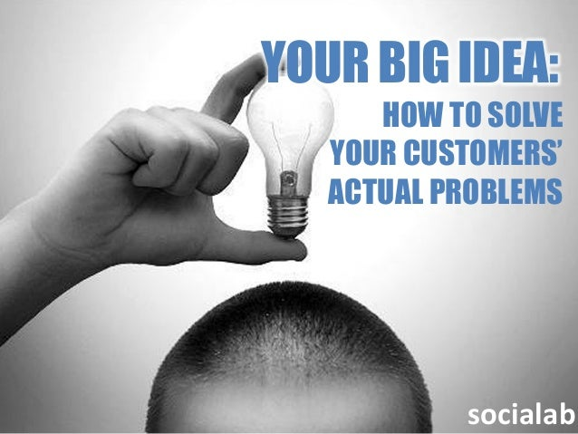 YOUR BIG IDEA:      HOW TO SOLVE   YOUR CUSTOMERS'   ACTUAL PROBLEMS           socialab