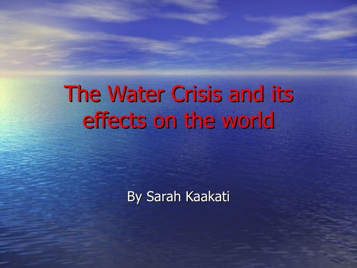 The Water Crisis and its effects on the world By Sarah Kaakati