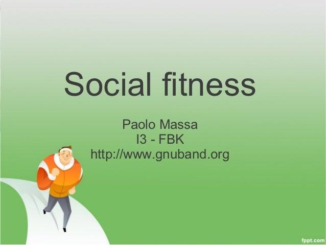 Social fitness        Paolo Massa          I3 - FBK http://www.gnuband.org