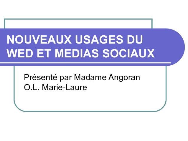 NOUVEAUX USAGES DU WED ET MEDIAS SOCIAUX Présenté par Madame Angoran O.L. Marie-Laure
