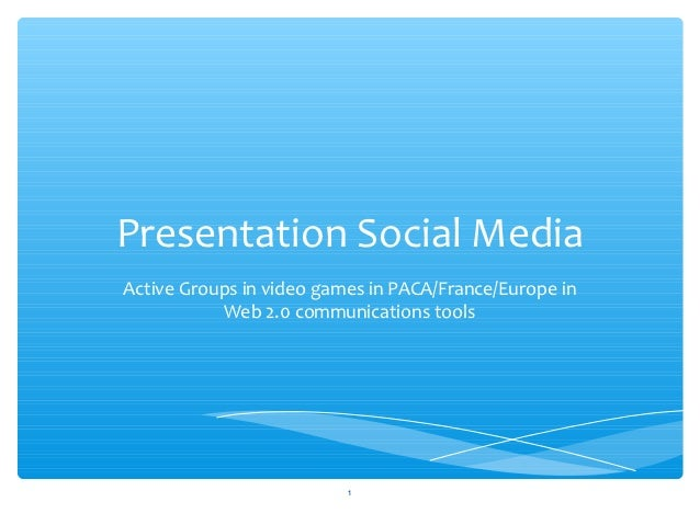 Presentation Social MediaActive Groups in video games in PACA/France/Europe in           Web 2.0 communications tools     ...