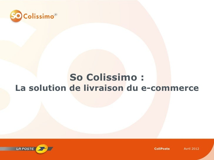 So Colissimo :La solution de livraison du e-commerce                            ColiPoste   Avril 2012