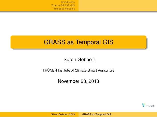 Introduction Time in GRASS GIS Temporal Modules  GRASS as Temporal GIS Sören Gebbert THÜNEN Institute of Climate-Smart Agr...