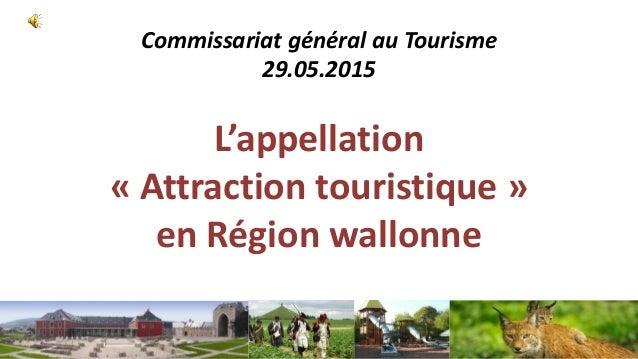 Commissariat général au Tourisme 29.05.2015 L'appellation « Attraction touristique » en Région wallonne