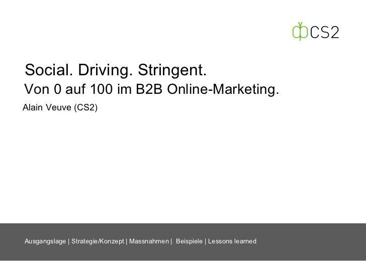 Social. Driving. Stringent.Von 0 auf 100 im B2B Online-Marketing.Alain Veuve (CS2)Ausgangslage   Strategie/Konzept   Massn...
