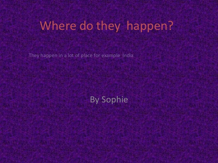 Where do they happen?They happen in a lot of place for example India                           By Sophie