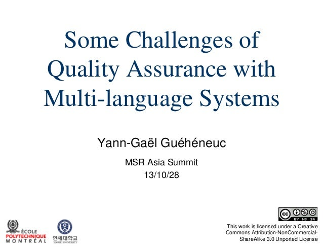 Some Challenges of Quality Assurance with Multi-language Systems Yann-Gaël Guéhéneuc MSR Asia Summit 13/10/28  This work i...