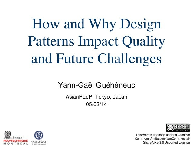 How and Why Design Patterns Impact Quality and Future Challenges Yann-Gaël Guéhéneuc AsianPLoP, Tokyo, Japan 05/03/14  Thi...