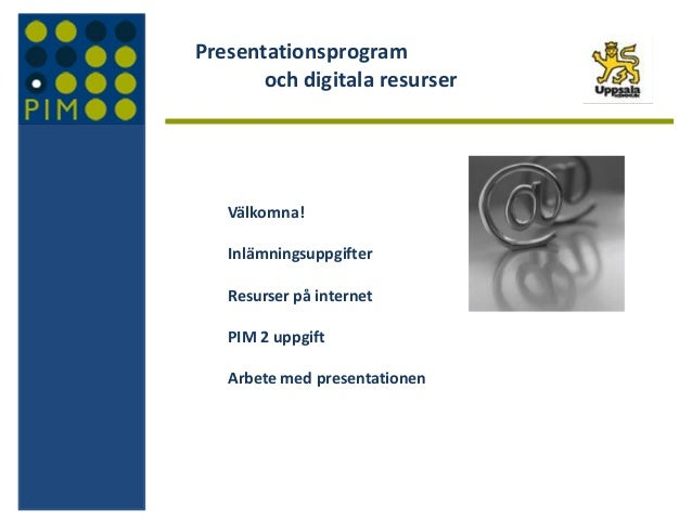 Presentationsprogram och digitala resurser Välkomna! Inlämningsuppgifter Resurser på internet PIM 2 uppgift Arbete med pre...