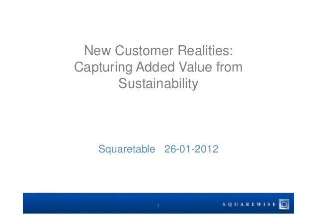 New Customer Realities: Capturing Added Value from Sustainability Squaretable 26-01-2012 1