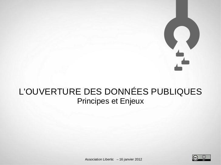 LOUVERTURE DES DONNÉES PUBLIQUES          Principes et Enjeux            Association Libertic – 16 janvier 2012