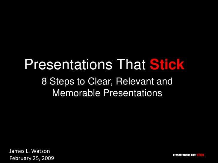 Presentations That Stick<br />8 Steps to Clear, Relevant and Memorable Presentations<br />James L. Watson<br />February 25...