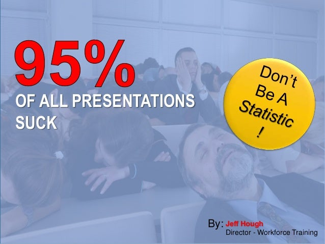 OF ALL PRESENTATIONS SUCK Jeff Hough Director - Workforce Training By:
