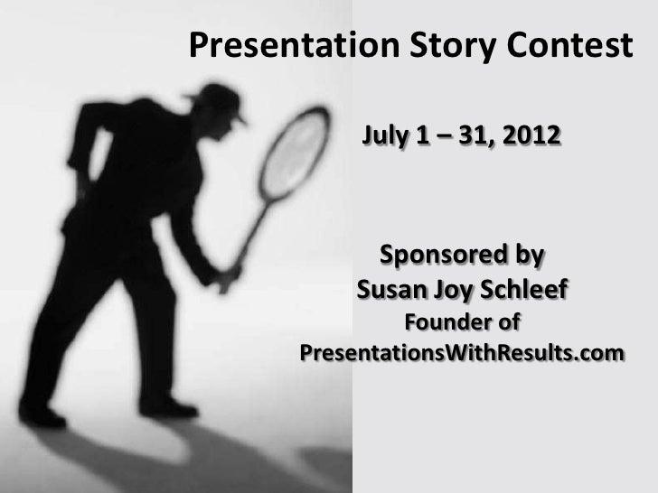 Presentation Story Contest           July 1 – 31, 2012            Sponsored by          Susan Joy Schleef                F...