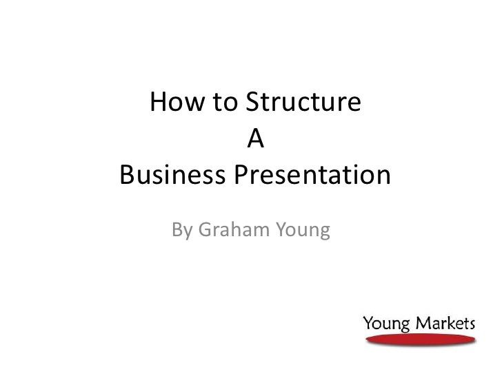 How to Structure A Business Presentation<br />By Graham Young<br />