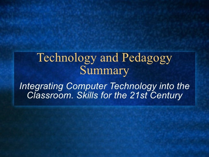 Technology and Pedagogy Summary Integrating Computer Technology into the Classroom. Skills for the 21st Century