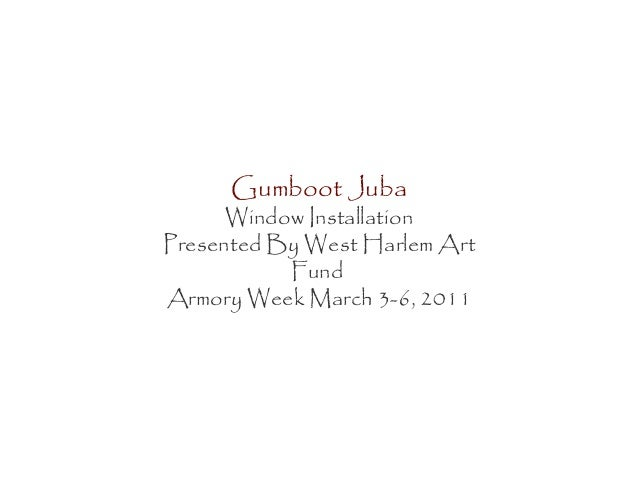 Gumboot Juba Window Installation Presented By West Harlem Art Fund Armory Week March 3-6, 2011