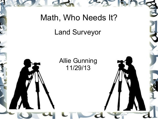 Math, Who Needs It? Land Surveyor  Allie Gunning 11/29/13