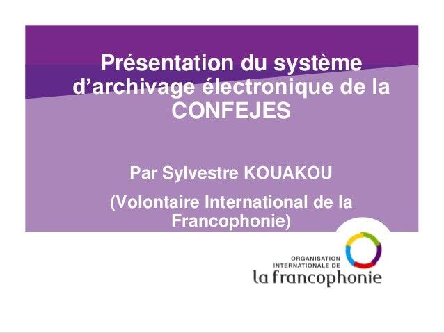 Présentation du système d'archivage électronique de la CONFEJES  Par Sylvestre KOUAKOU  (Volontaire International de la Fr...