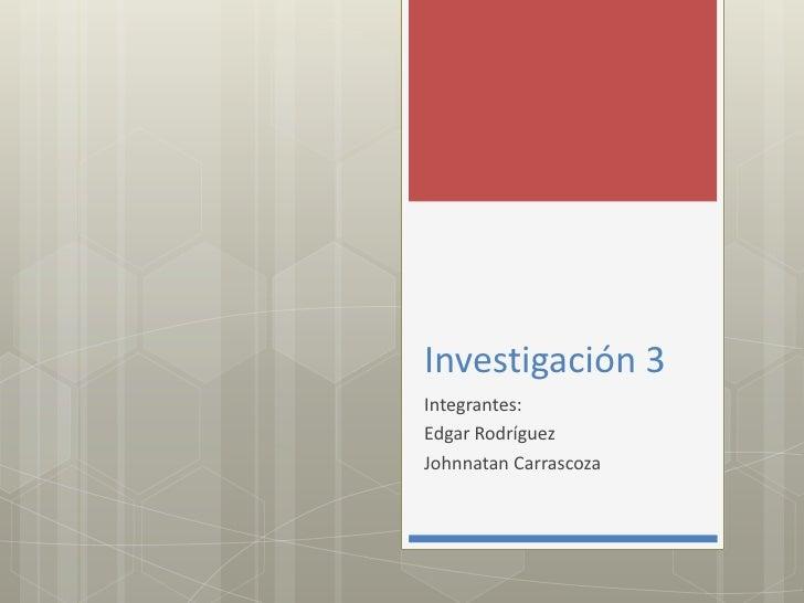 Investigación 3<br />Integrantes:<br />Edgar Rodríguez<br />JohnnatanCarrascoza<br />