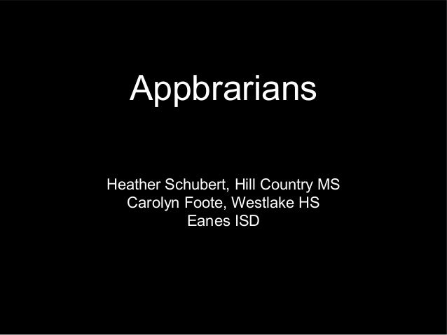 AppbrariansHeather Schubert, Hill Country MS  Carolyn Foote, Westlake HS           Eanes ISD